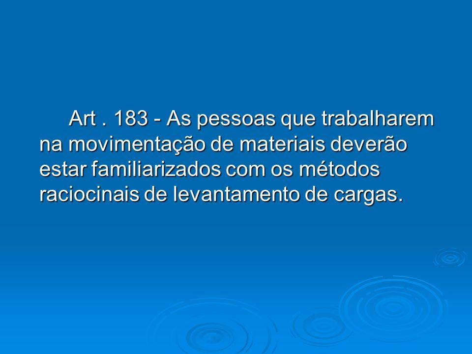 Art. 183 - As pessoas que trabalharem na movimentação de materiais deverão estar familiarizados com os métodos raciocinais de levantamento de cargas.