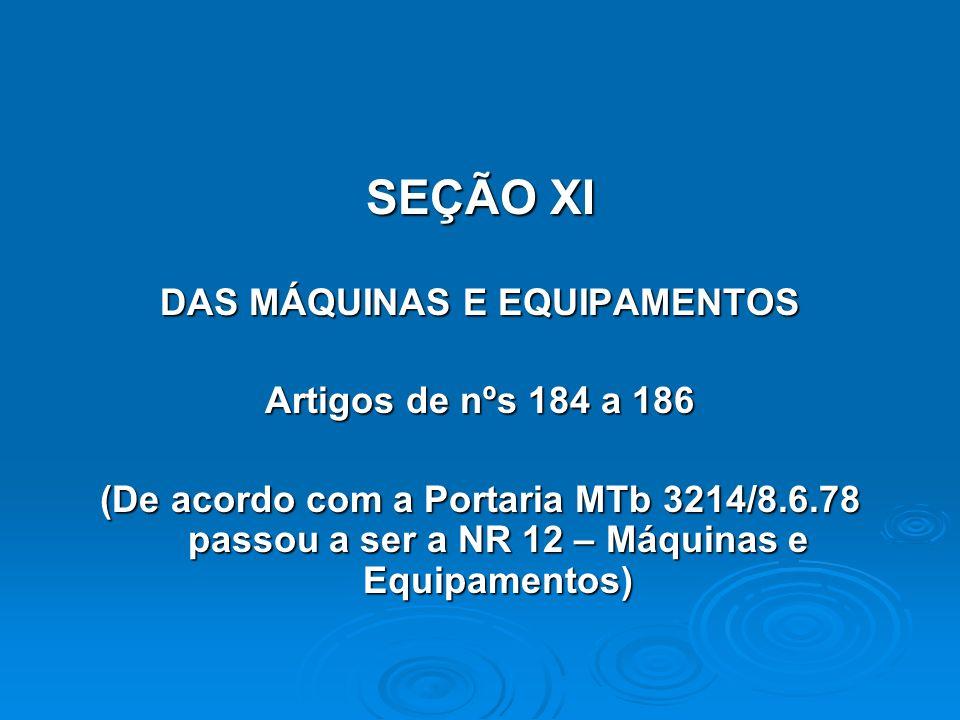 SEÇÃO XI DAS MÁQUINAS E EQUIPAMENTOS Artigos de nºs 184 a 186 (De acordo com a Portaria MTb 3214/8.6.78 passou a ser a NR 12 – Máquinas e Equipamentos