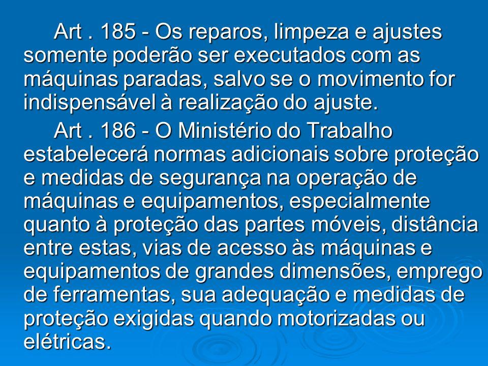 Art. 185 - Os reparos, limpeza e ajustes somente poderão ser executados com as máquinas paradas, salvo se o movimento for indispensável à realização d