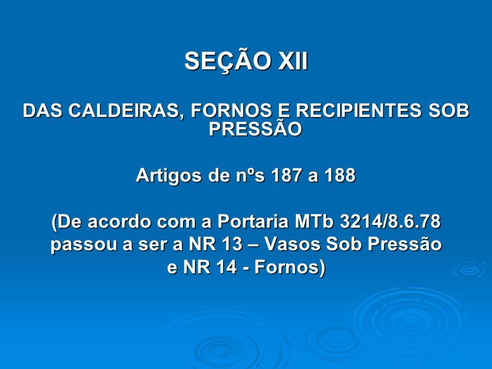 SEÇÃO XII DAS CALDEIRAS, FORNOS E RECIPIENTES SOB PRESSÃO Artigos de nºs 187 a 188 (De acordo com a Portaria MTb 3214/8.6.78 passou a ser a NR 13 – Va