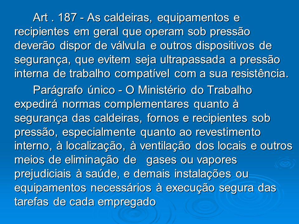 Art. 187 - As caldeiras, equipamentos e recipientes em geral que operam sob pressão deverão dispor de válvula e outros dispositivos de segurança, que