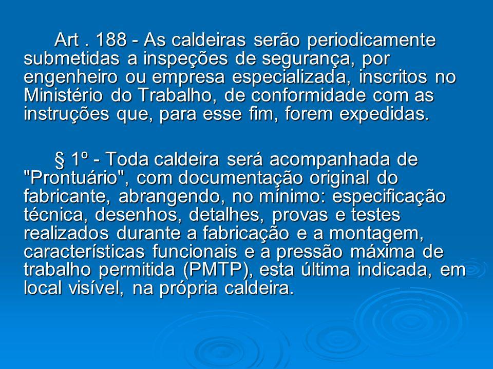 Art. 188 - As caldeiras serão periodicamente submetidas a inspeções de segurança, por engenheiro ou empresa especializada, inscritos no Ministério do