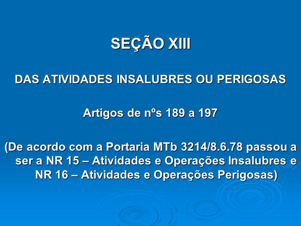 SEÇÃO XIII DAS ATIVIDADES INSALUBRES OU PERIGOSAS Artigos de nºs 189 a 197 (De acordo com a Portaria MTb 3214/8.6.78 passou a ser a NR 15 – Atividades