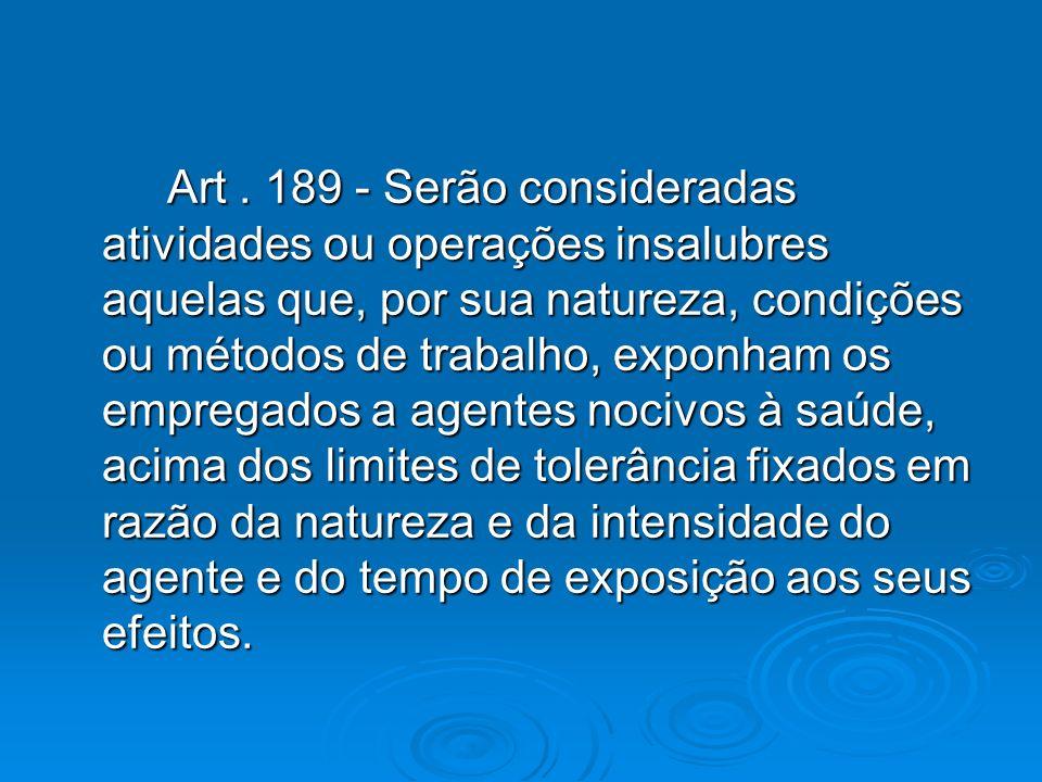 Art. 189 - Serão consideradas atividades ou operações insalubres aquelas que, por sua natureza, condições ou métodos de trabalho, exponham os empregad