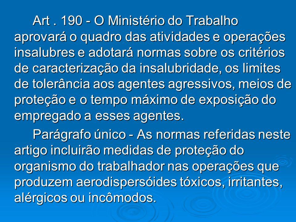 Art. 190 - O Ministério do Trabalho aprovará o quadro das atividades e operações insalubres e adotará normas sobre os critérios de caracterização da i