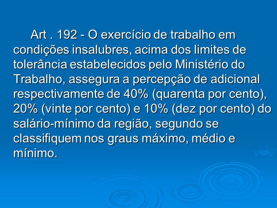 Art. 192 - O exercício de trabalho em condições insalubres, acima dos limites de tolerância estabelecidos pelo Ministério do Trabalho, assegura a perc