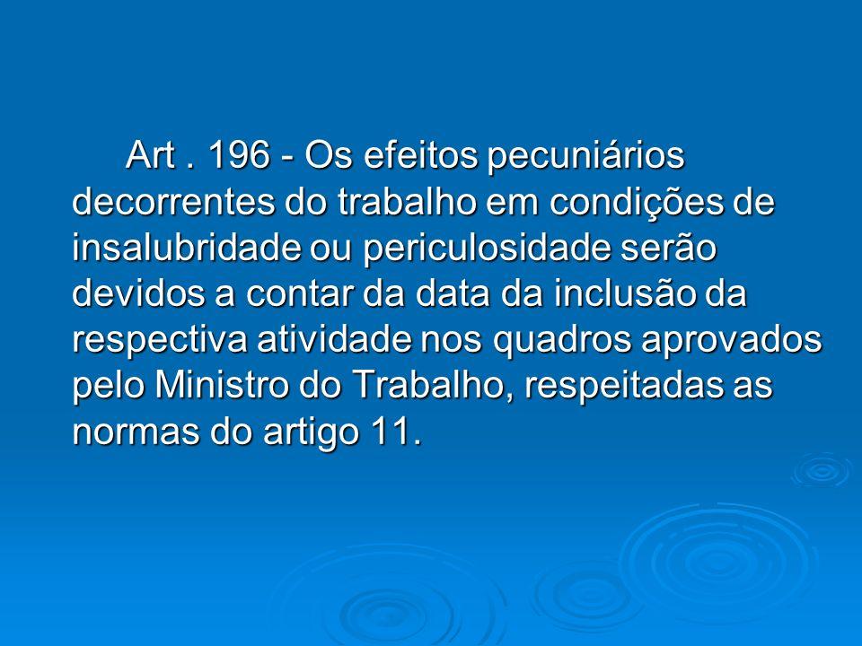 Art. 196 - Os efeitos pecuniários decorrentes do trabalho em condições de insalubridade ou periculosidade serão devidos a contar da data da inclusão d