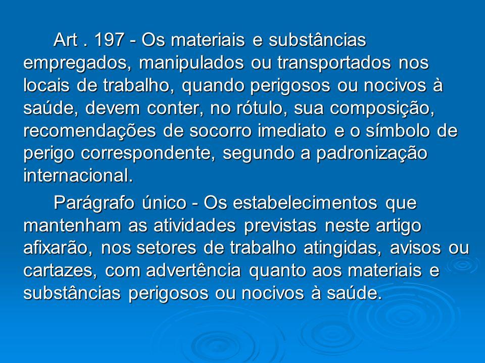 Art. 197 - Os materiais e substâncias empregados, manipulados ou transportados nos locais de trabalho, quando perigosos ou nocivos à saúde, devem cont