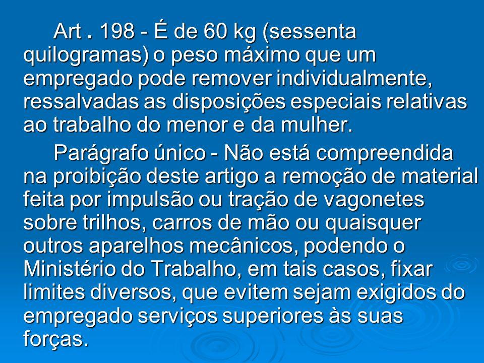 Art. 198 - É de 60 kg (sessenta quilogramas) o peso máximo que um empregado pode remover individualmente, ressalvadas as disposições especiais relativ