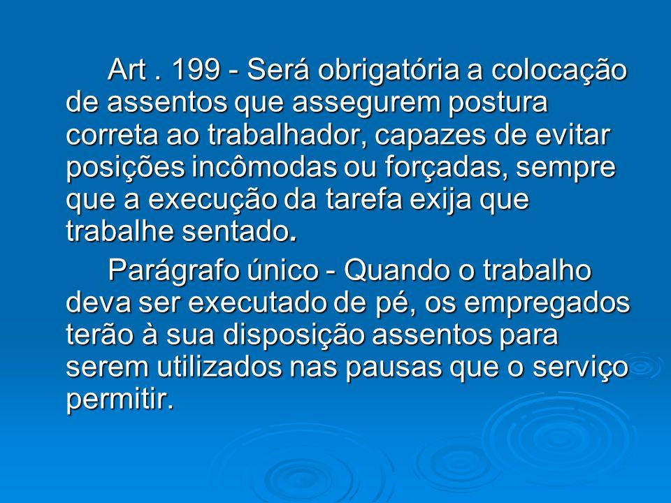 Art. 199 - Será obrigatória a colocação de assentos que assegurem postura correta ao trabalhador, capazes de evitar posições incômodas ou forçadas, se