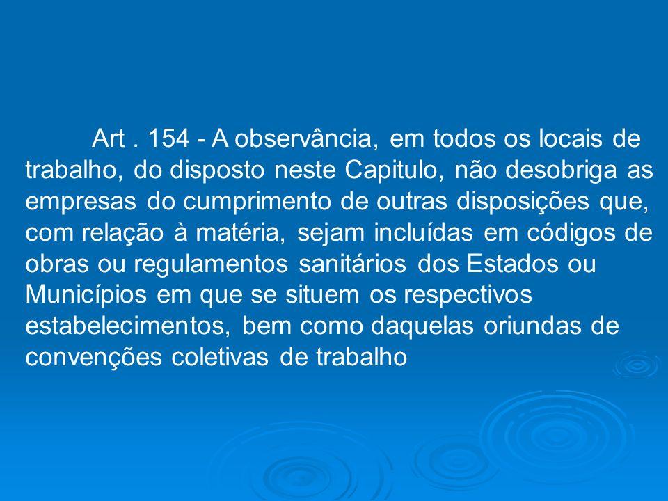 Art. 154 - A observância, em todos os locais de trabalho, do disposto neste Capitulo, não desobriga as empresas do cumprimento de outras disposições q