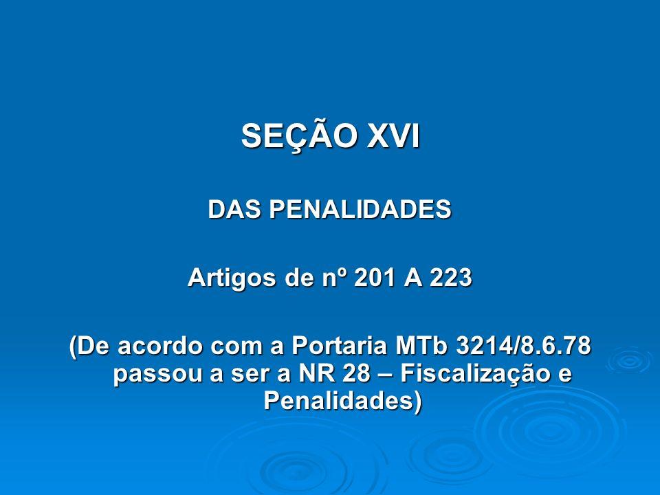 SEÇÃO XVI DAS PENALIDADES Artigos de nº 201 A 223 (De acordo com a Portaria MTb 3214/8.6.78 passou a ser a NR 28 – Fiscalização e Penalidades)