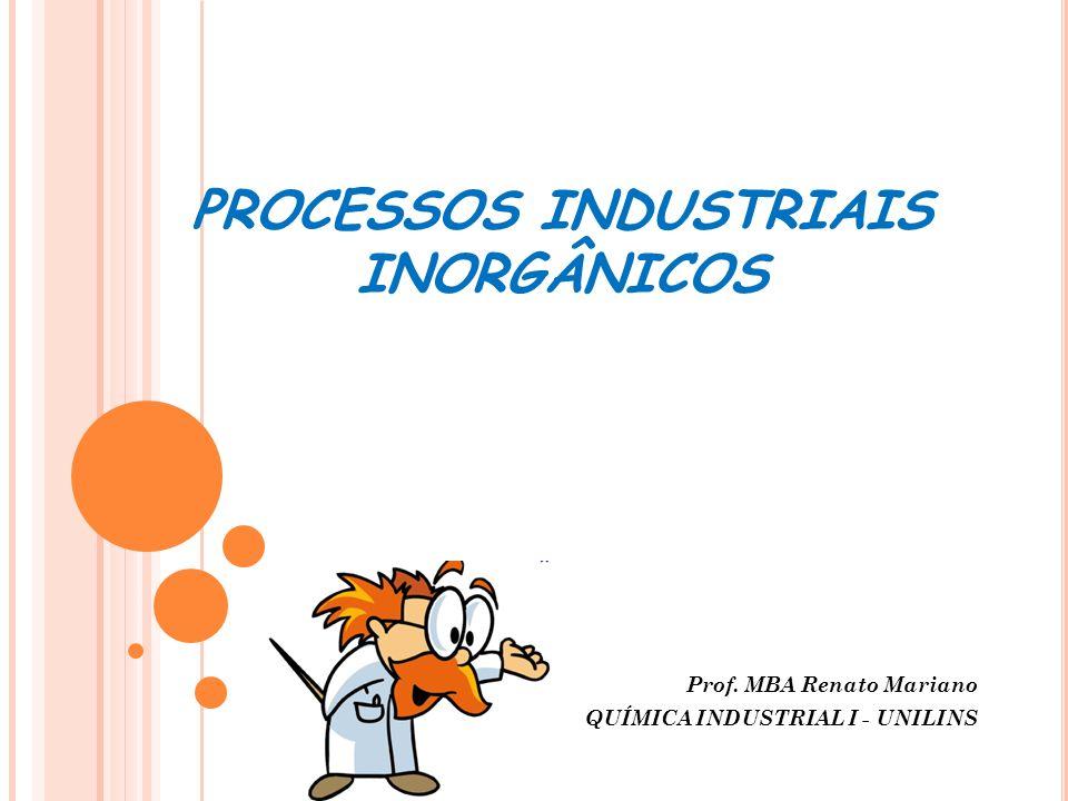 PROCESSOS INDUSTRIAIS INORGÂNICOS Prof. MBA Renato Mariano QUÍMICA INDUSTRIAL I - UNILINS