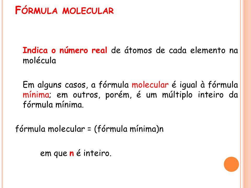 F ÓRMULA MOLECULAR Indica o número real de átomos de cada elemento na molécula Em alguns casos, a fórmula molecular é igual à fórmula mínima; em outro