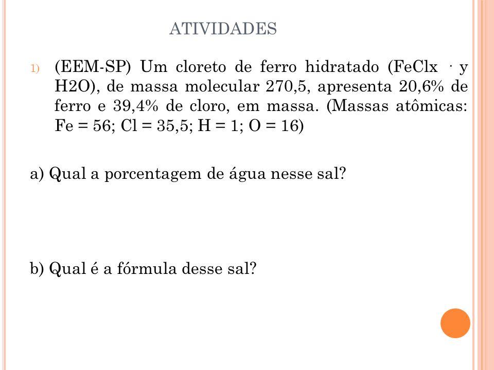 ATIVIDADES 1) (EEM-SP) Um cloreto de ferro hidratado (FeClx · y H2O), de massa molecular 270,5, apresenta 20,6% de ferro e 39,4% de cloro, em massa. (