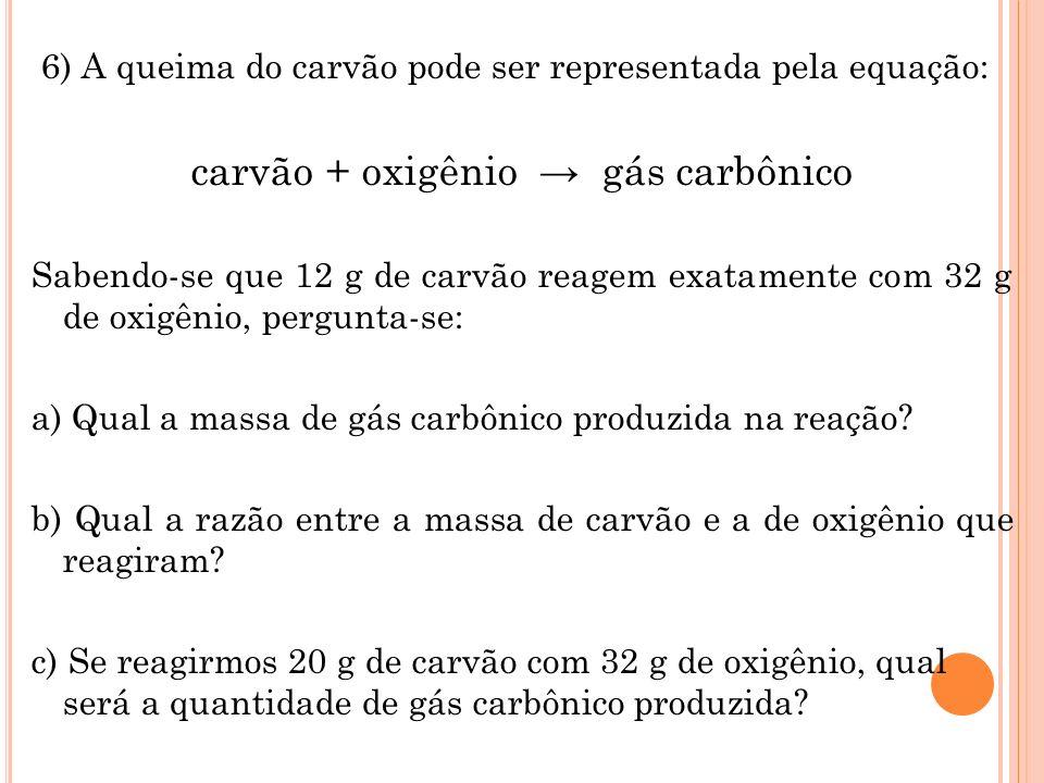 6) A queima do carvão pode ser representada pela equação: carvão + oxigênio gás carbônico Sabendo-se que 12 g de carvão reagem exatamente com 32 g de