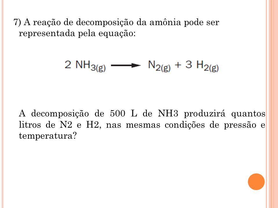 7) A reação de decomposição da amônia pode ser representada pela equação: A decomposição de 500 L de NH3 produzirá quantos litros de N2 e H2, nas mesm