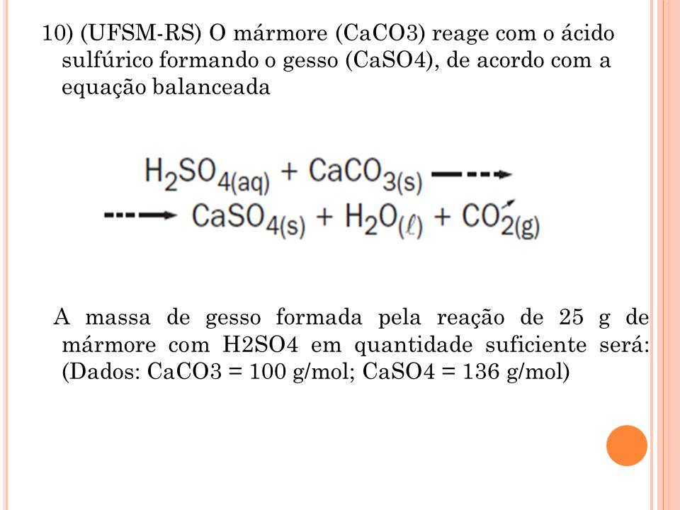 10) (UFSM-RS) O mármore (CaCO3) reage com o ácido sulfúrico formando o gesso (CaSO4), de acordo com a equação balanceada A massa de gesso formada pela