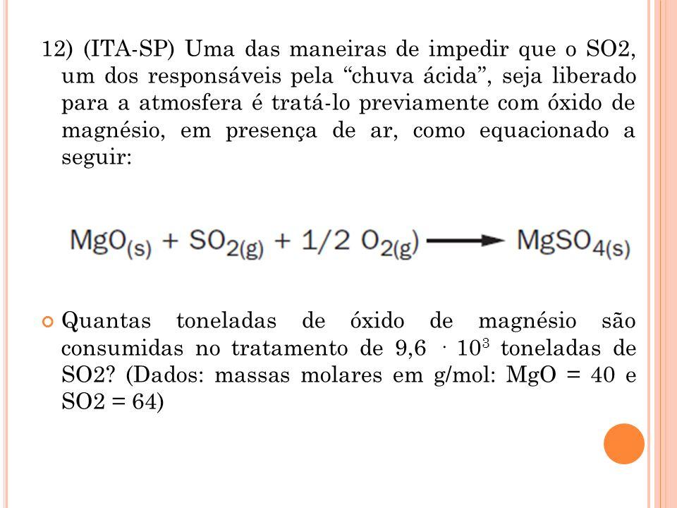 12) (ITA-SP) Uma das maneiras de impedir que o SO2, um dos responsáveis pela chuva ácida, seja liberado para a atmosfera é tratá-lo previamente com óx