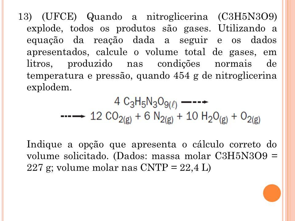 13) (UFCE) Quando a nitroglicerina (C3H5N3O9) explode, todos os produtos são gases. Utilizando a equação da reação dada a seguir e os dados apresentad