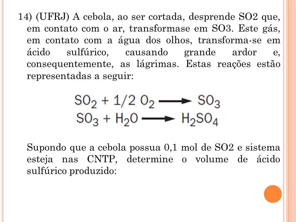 14) (UFRJ) A cebola, ao ser cortada, desprende SO2 que, em contato com o ar, transformase em SO3. Este gás, em contato com a água dos olhos, transform