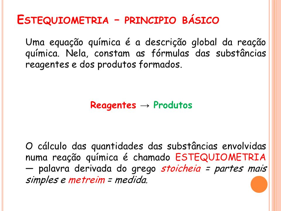 E STEQUIOMETRIA – PRINCIPIO BÁSICO Uma equação química é a descrição global da reação química. Nela, constam as fórmulas das substâncias reagentes e d