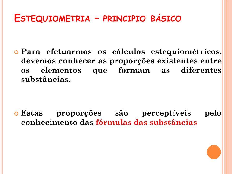 E STEQUIOMETRIA – PRINCIPIO BÁSICO Para efetuarmos os cálculos estequiométricos, devemos conhecer as proporções existentes entre os elementos que form