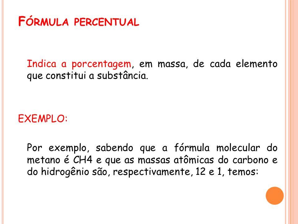 F ÓRMULA PERCENTUAL Indica a porcentagem, em massa, de cada elemento que constitui a substância. EXEMPLO: Por exemplo, sabendo que a fórmula molecular
