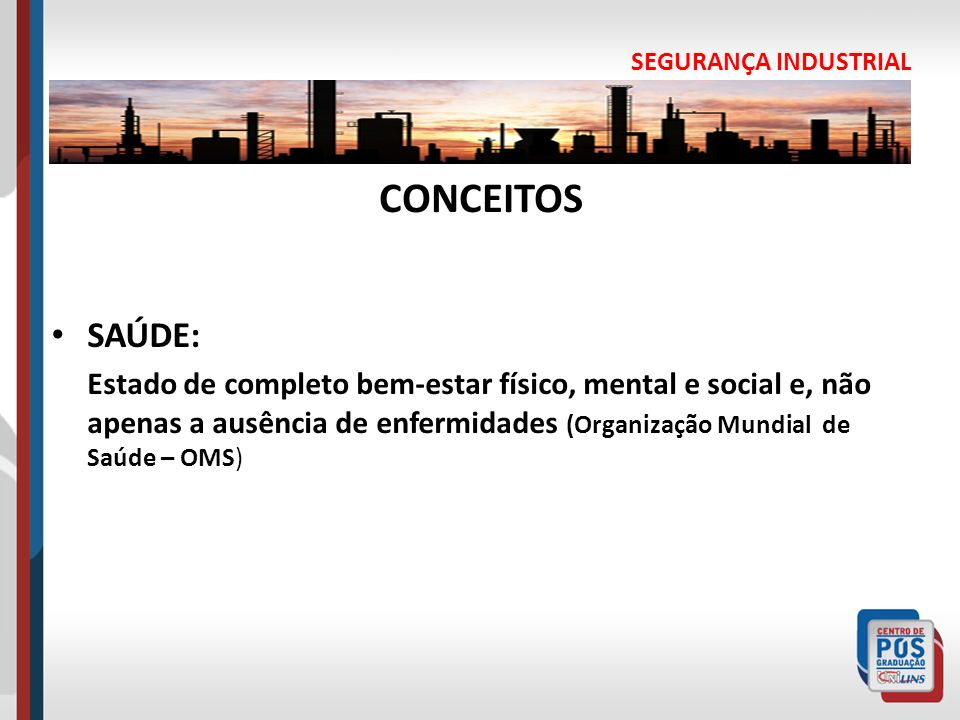 SEGURANÇA INDUSTRIAL CONCEITOS SAÚDE: Estado de completo bem-estar físico, mental e social e, não apenas a ausência de enfermidades (Organização Mundi