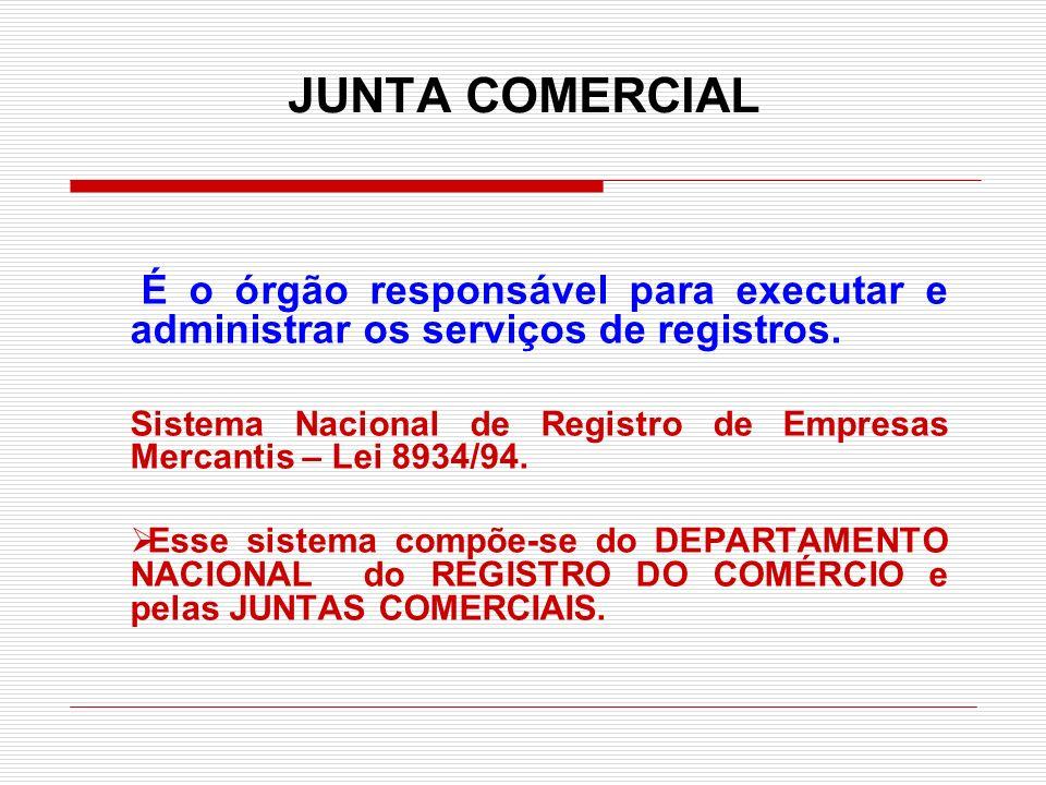 JUNTA COMERCIAL É o órgão responsável para executar e administrar os serviços de registros. Sistema Nacional de Registro de Empresas Mercantis – Lei 8