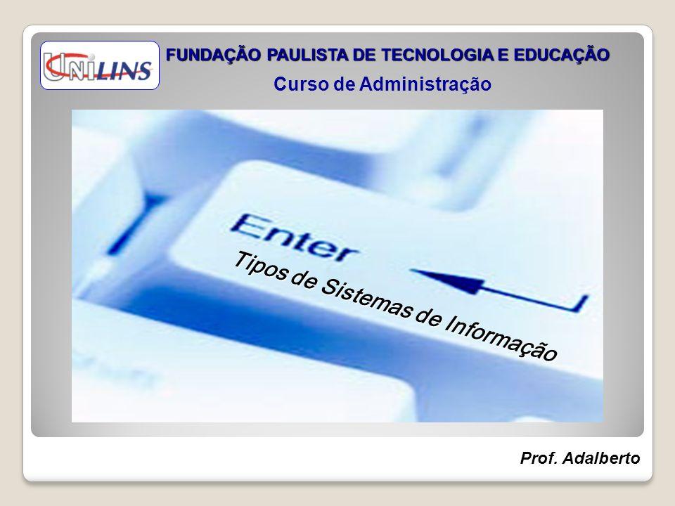 Tipos de Sistemas de Informação FUNDAÇÃO PAULISTA DE TECNOLOGIA E EDUCAÇÃO Curso de Administração Prof. Adalberto