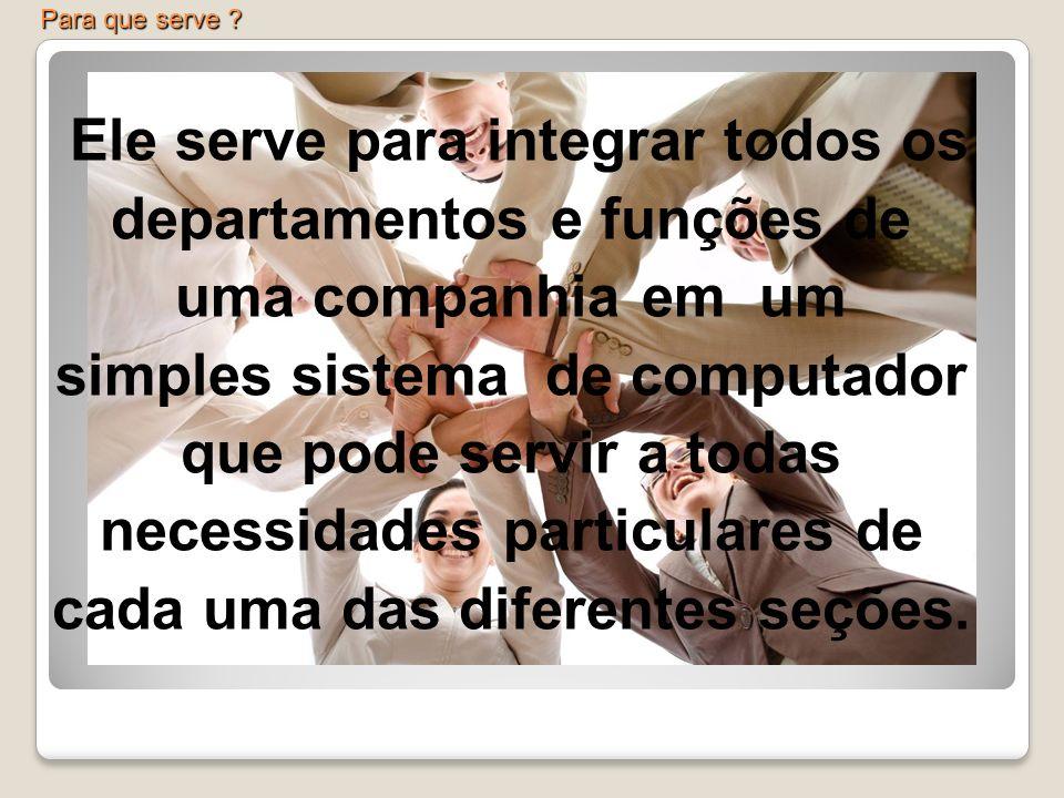 Ele serve para integrar todos os departamentos e funções de uma companhia em um simples sistema de computador que pode servir a todas necessidades par