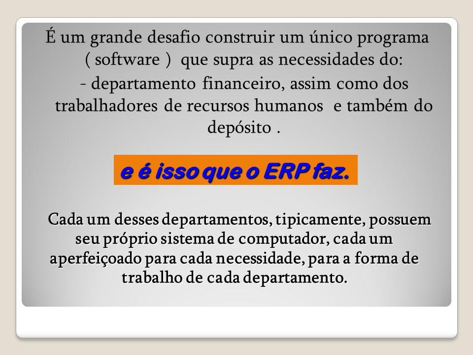 É um grande desafio construir um único programa ( software ) que supra as necessidades do: - departamento financeiro, assim como dos trabalhadores de