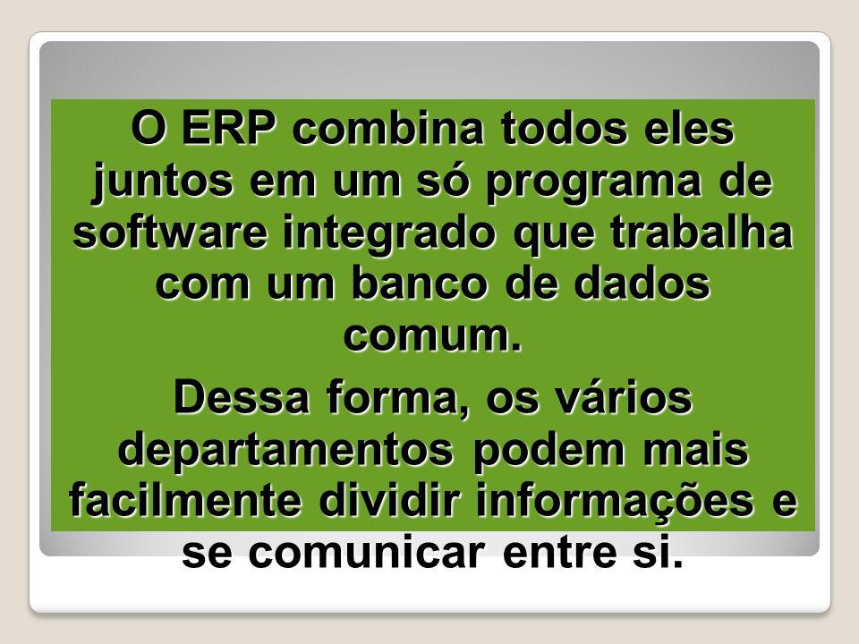 O ERP combina todos eles juntos em um só programa de software integrado que trabalha com um banco de dados comum. Dessa forma, os vários departamentos