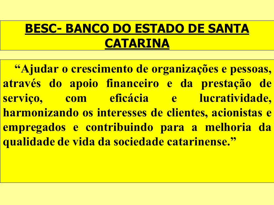 BESC- BANCO DO ESTADO DE SANTA CATARINA Ajudar o crescimento de organizações e pessoas, através do apoio financeiro e da prestação de serviço, com efi