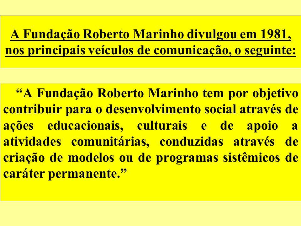 A Fundação Roberto Marinho divulgou em 1981, nos principais veículos de comunicação, o seguinte: A Fundação Roberto Marinho tem por objetivo contribui
