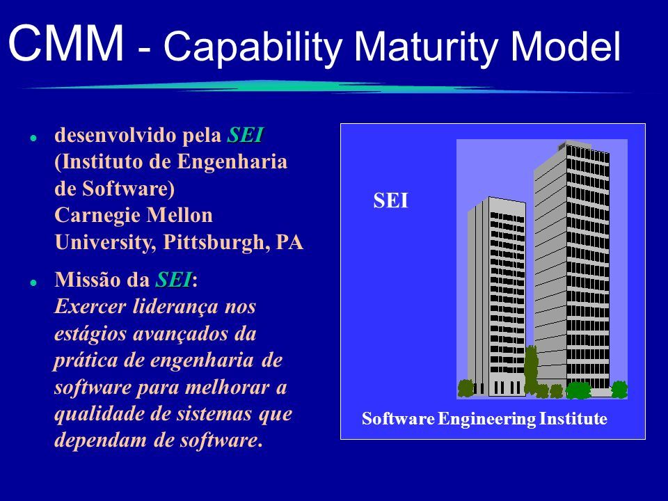 CMM - Capability Maturity Model SEI l desenvolvido pela SEI (Instituto de Engenharia de Software) Carnegie Mellon University, Pittsburgh, PA SEI Softw