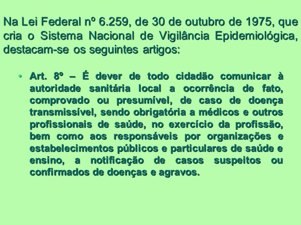 Na Lei Federal nº 6.259, de 30 de outubro de 1975, que cria o Sistema Nacional de Vigilância Epidemiológica, destacam-se os seguintes artigos: Art. 8º