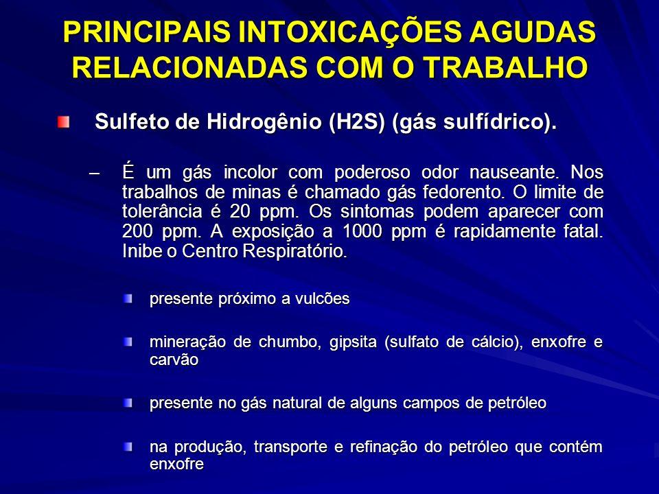 PRINCIPAIS INTOXICAÇÕES AGUDAS RELACIONADAS COM O TRABALHO Sulfeto de Hidrogênio (H2S) (gás sulfídrico). –É um gás incolor com poderoso odor nauseante