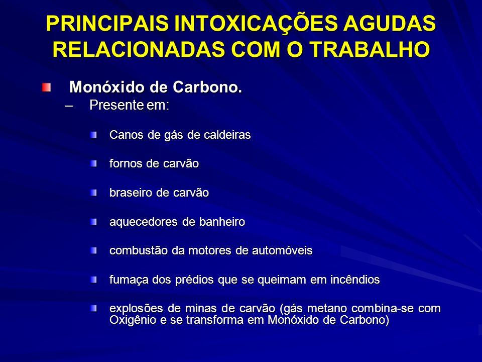 PRINCIPAIS INTOXICAÇÕES AGUDAS RELACIONADAS COM O TRABALHO Monóxido de Carbono. –Presente em: Canos de gás de caldeiras fornos de carvão braseiro de c