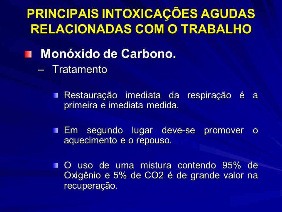 PRINCIPAIS INTOXICAÇÕES AGUDAS RELACIONADAS COM O TRABALHO Monóxido de Carbono. –Tratamento Restauração imediata da respiração é a primeira e imediata