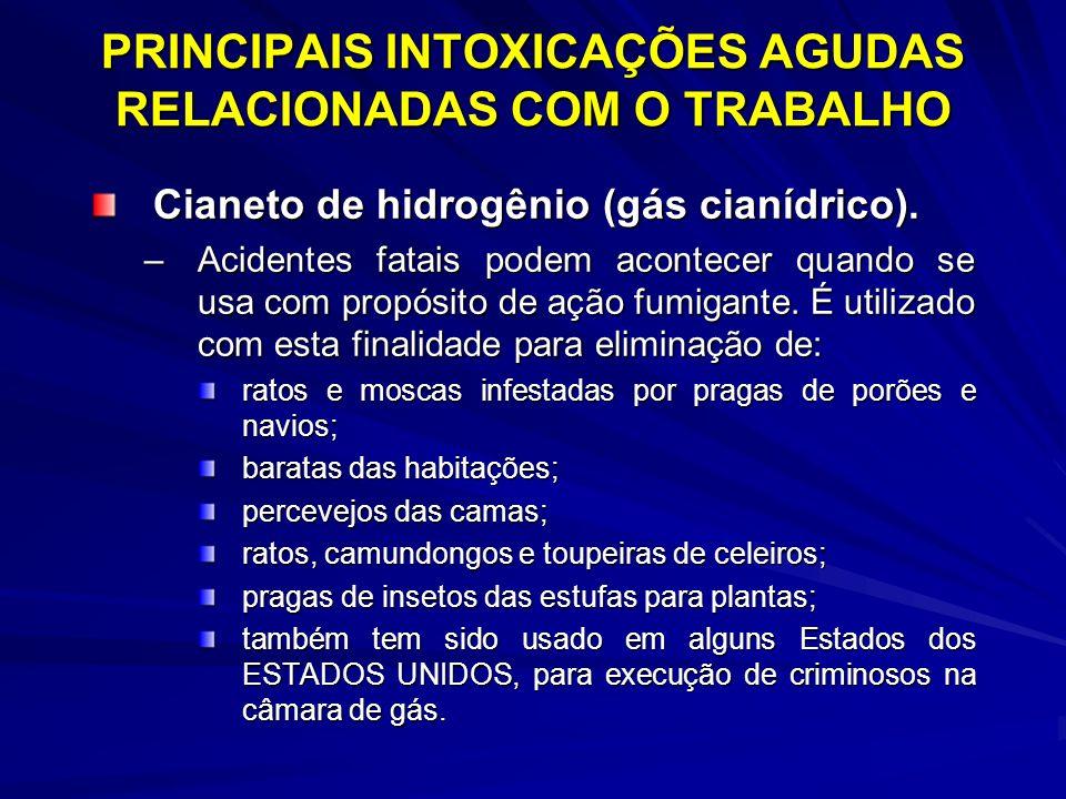 PRINCIPAIS INTOXICAÇÕES AGUDAS RELACIONADAS COM O TRABALHO Cianeto de hidrogênio (gás cianídrico). –Acidentes fatais podem acontecer quando se usa com