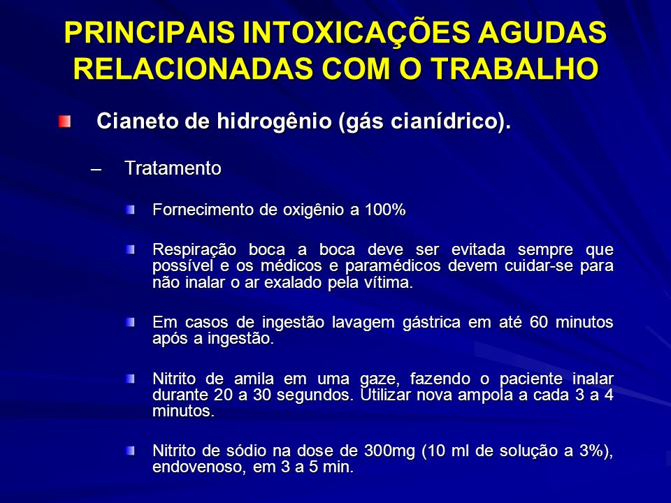 PRINCIPAIS INTOXICAÇÕES AGUDAS RELACIONADAS COM O TRABALHO Cianeto de hidrogênio (gás cianídrico). –Tratamento Fornecimento de oxigênio a 100% Respira