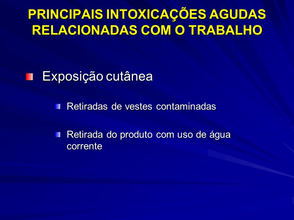 PRINCIPAIS INTOXICAÇÕES AGUDAS RELACIONADAS COM O TRABALHO Exposição cutânea Retiradas de vestes contaminadas Retirada do produto com uso de água corr