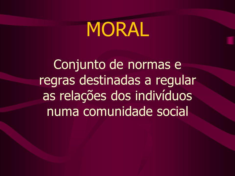 MORAL Conjunto de normas e regras destinadas a regular as relações dos indivíduos numa comunidade social