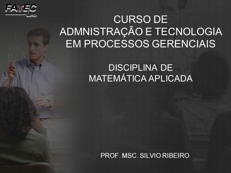 PROF. MSC. SILVIO RIBEIRO CURSO DE ADMNISTRAÇÃO E TECNOLOGIA EM PROCESSOS GERENCIAIS DISCIPLINA DE MATEMÁTICA APLICADA