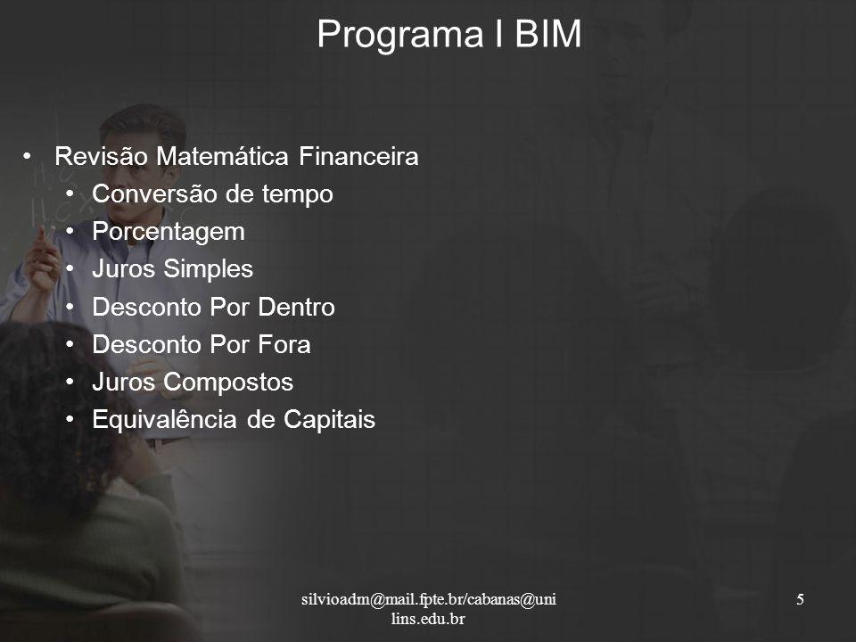 Programa I BIM 5silvioadm@mail.fpte.br/cabanas@uni lins.edu.br Revisão Matemática Financeira Conversão de tempo Porcentagem Juros Simples Desconto Por