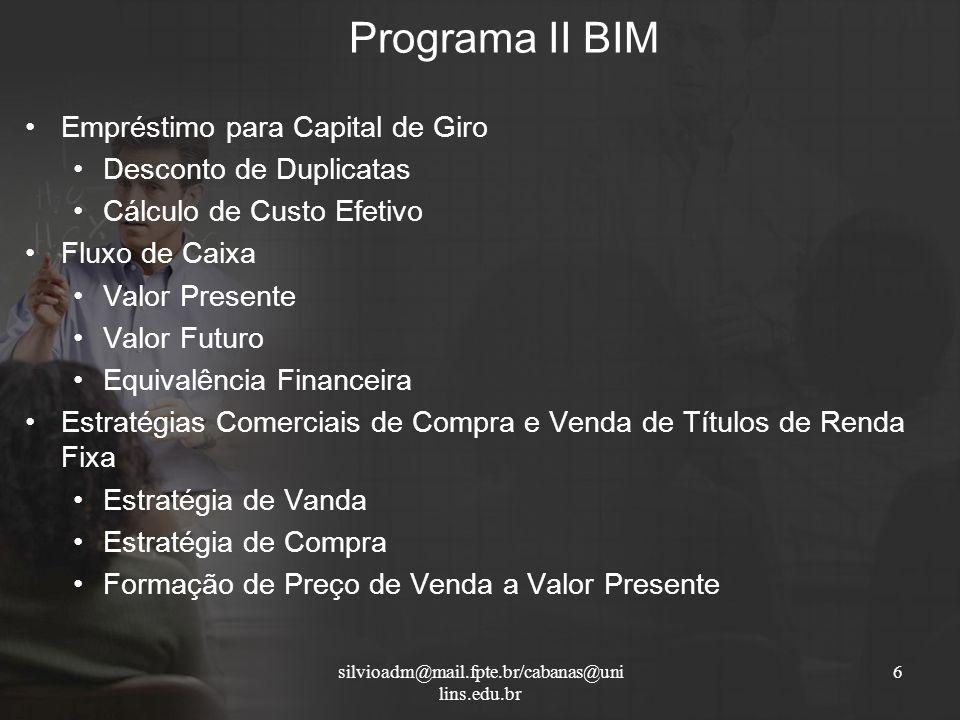 Programa II BIM 6silvioadm@mail.fpte.br/cabanas@uni lins.edu.br Empréstimo para Capital de Giro Desconto de Duplicatas Cálculo de Custo Efetivo Fluxo