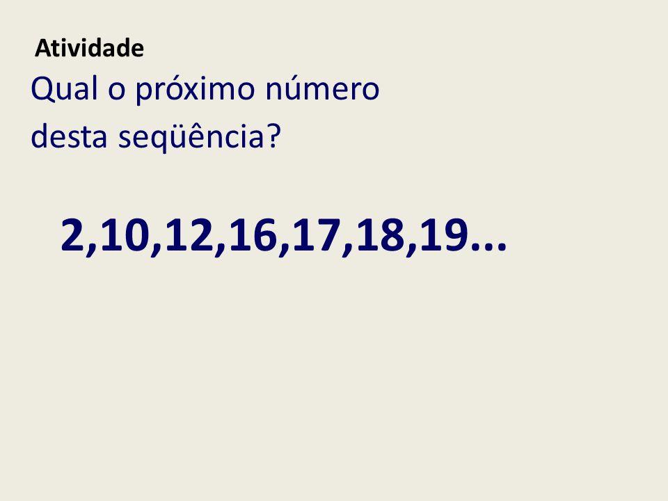 Qual o próximo número desta seqüência? Atividade 2,10,12,16,17,18,19...