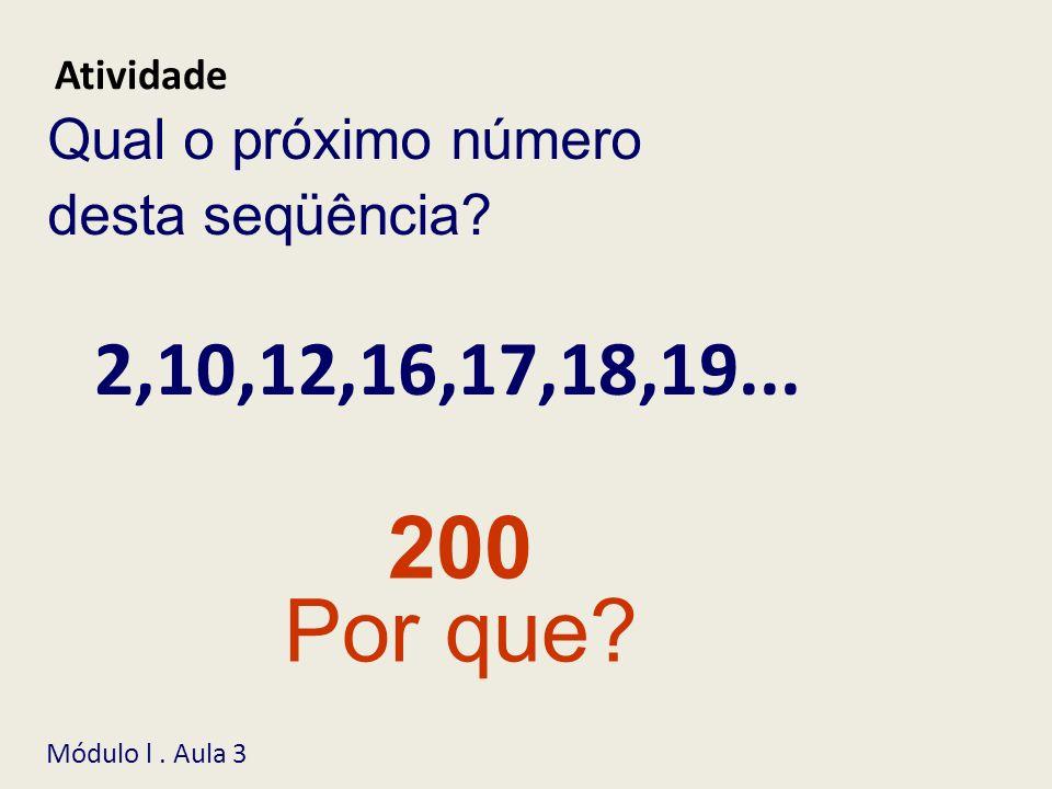 200 Por que? Qual o próximo número desta seqüência? Atividade Módulo l. Aula 3 2,10,12,16,17,18,19...